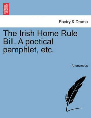The Irish Home Rule Bill. a Poetical Pamphlet, Etc.