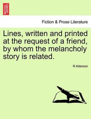 Lines, Written and Printed at the Request of a Friend, by Whom the Melancholy Story Is Related.