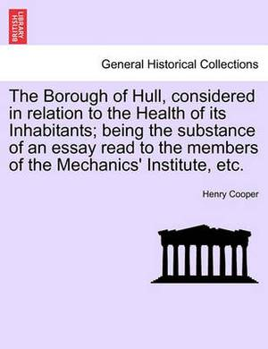 The Borough of Hull, Considered in Relation to the Health of Its Inhabitants; Being the Substance of an Essay Read to the Members of the Mechanics' Institute, Etc.