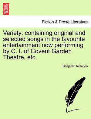 Variety: Containing Original and Selected Songs in the Favourite Entertainment Now Performing by C. I. of Covent Garden Theatre, Etc.