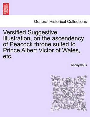 Versified Suggestive Illustration, on the Ascendency of Peacock Throne Suited to Prince Albert Victor of Wales, Etc.