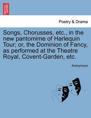 Songs, Chorusses, Etc., in the New Pantomime of Harlequin Tour; Or, the Dominion of Fancy, as Performed at the Theatre Royal, Covent-Garden, Etc.