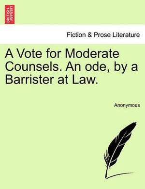 A Vote for Moderate Counsels. an Ode, by a Barrister at Law.
