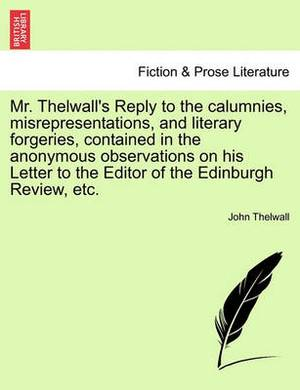 Mr. Thelwall's Reply to the Calumnies, Misrepresentations, and Literary Forgeries, Contained in the Anonymous Observations on His Letter to the Editor of the Edinburgh Review, Etc.