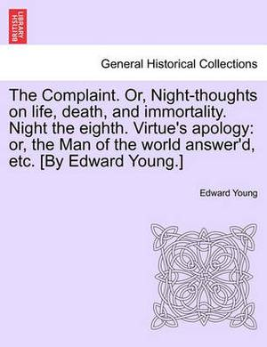 The Complaint. Or, Night-Thoughts on Life, Death, and Immortality. Night the Eighth. Virtue's Apology: Or, the Man of the World Answer'd, Etc. [By Edward Young.]