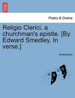 Religio Clerici, a Churchman's Epistle. [By Edward Smedley. in Verse.]