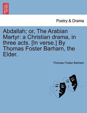 Abdallah; Or, the Arabian Martyr: A Christian Drama, in Three Acts. [in Verse.] by Thomas Foster Barham, the Elder.