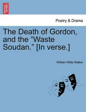 The Death of Gordon, and the  Waste Soudan.  [In Verse.]