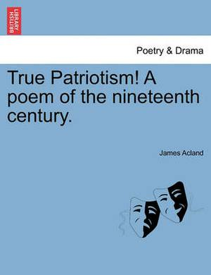 True Patriotism! a Poem of the Nineteenth Century.