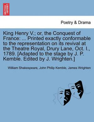 King Henry V.; Or, the Conquest of France: ... Printed Exactly Conformable to the Representation on Its Revival at the Theatre Royal, Drury Lane, Oct. I., 1789. [Adapted to the Stage by J. P. Kemble. Edited by J. Wrighten.]