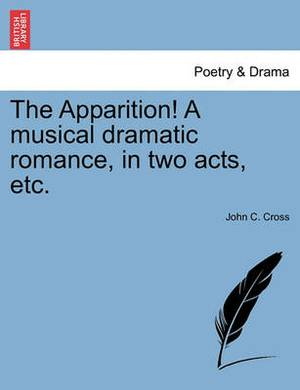 The Apparition! a Musical Dramatic Romance, in Two Acts, Etc.