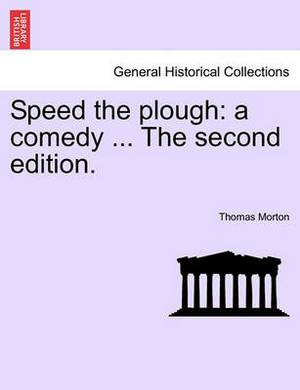 Speed the Plough: A Comedy ... the Second Edition.