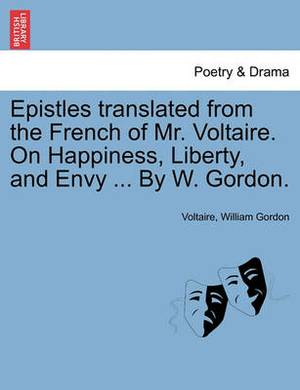Epistles Translated from the French of Mr. Voltaire. on Happiness, Liberty, and Envy ... by W. Gordon.