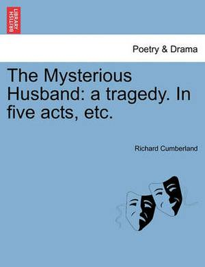 The Mysterious Husband: A Tragedy. in Five Acts, Etc.