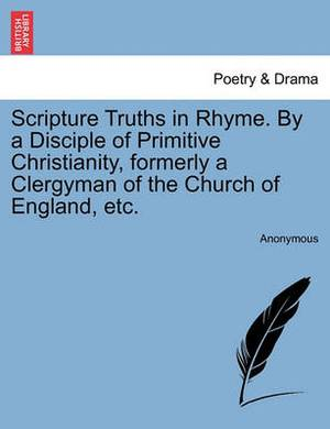Scripture Truths in Rhyme. by a Disciple of Primitive Christianity, Formerly a Clergyman of the Church of England, Etc.