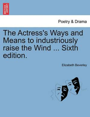 The Actress's Ways and Means to Industriously Raise the Wind ... Sixth Edition.