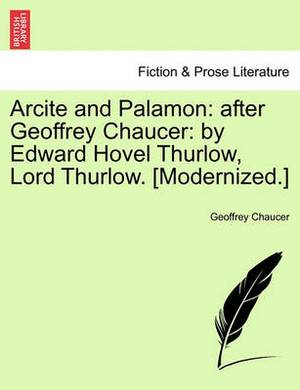 Arcite and Palamon: After Geoffrey Chaucer: By Edward Hovel Thurlow, Lord Thurlow. [Modernized.]