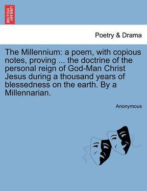 The Millennium: A Poem, with Copious Notes, Proving ... the Doctrine of the Personal Reign of God-Man Christ Jesus During a Thousand Years of Blessedness on the Earth. by a Millennarian.