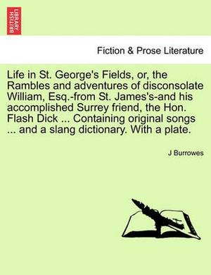 Life in St. George's Fields, Or, the Rambles and Adventures of Disconsolate William, Esq.-From St. James's-And His Accomplished Surrey Friend, the Hon. Flash Dick ... Containing Original Songs ... and a Slang Dictionary. with a Plate.