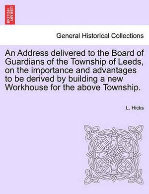 An Address Delivered to the Board of Guardians of the Township of Leeds, on the Importance and Advantages to Be Derived by Building a New Workhouse for the Above Township.