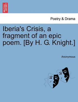 Iberia's Crisis, a Fragment of an Epic Poem. [By H. G. Knight.]