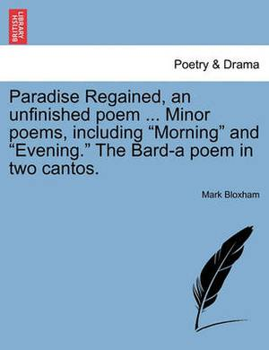 Paradise Regained, an Unfinished Poem ... Minor Poems, Including  Morning  and  Evening.  the Bard-A Poem in Two Cantos.