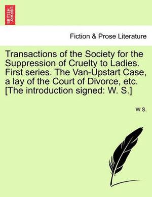 Transactions of the Society for the Suppression of Cruelty to Ladies. First Series. the Van-Upstart Case, a Lay of the Court of Divorce, Etc. [The Introduction Signed: W. S.]