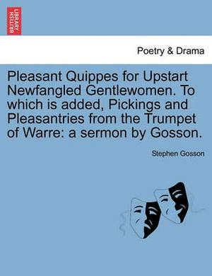 Pleasant Quippes for Upstart Newfangled Gentlewomen. to Which Is Added, Pickings and Pleasantries from the Trumpet of Warre: A Sermon by Gosson.