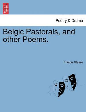 Belgic Pastorals, and Other Poems.