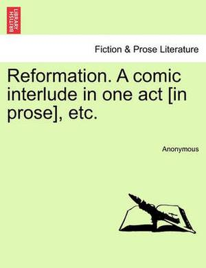 Reformation. a Comic Interlude in One Act [In Prose], Etc.