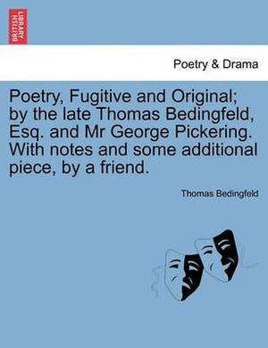 Poetry, Fugitive and Original; By the Late Thomas Bedingfeld, Esq. and MR George Pickering. with Notes and Some Additional Piece, by a Friend.