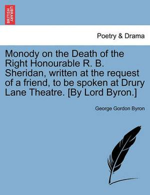 Monody on the Death of the Right Honourable R. B. Sheridan, Written at the Request of a Friend, to Be Spoken at Drury Lane Theatre. [By Lord Byron.] N