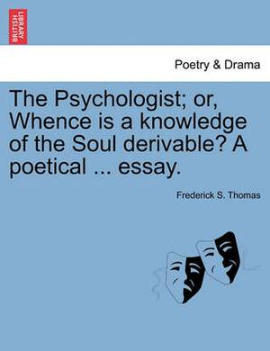 The Psychologist; Or, Whence Is a Knowledge of the Soul Derivable? a Poetical ... Essay.