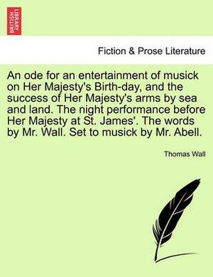 An Ode for an Entertainment of Musick on Her Majesty's Birth-Day, and the Success of Her Majesty's Arms by Sea and Land. the Night Performance Before Her Majesty at St. James'. the Words by Mr. Wall. Set to Musick by Mr. Abell.