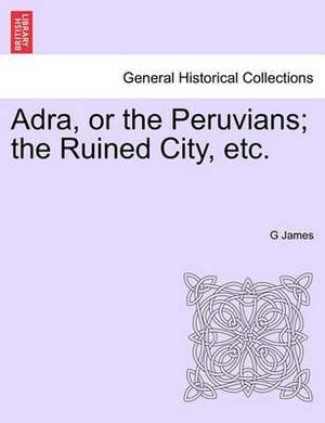 Adra, or the Peruvians; The Ruined City, Etc.