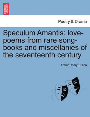 Speculum Amantis: Love-Poems from Rare Song-Books and Miscellanies of the Seventeenth Century.
