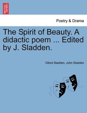 The Spirit of Beauty. a Didactic Poem ... Edited by J. Sladden.