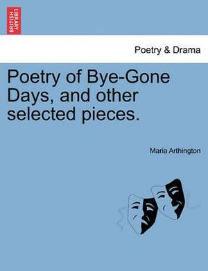 Poetry of Bye-Gone Days, and Other Selected Pieces.