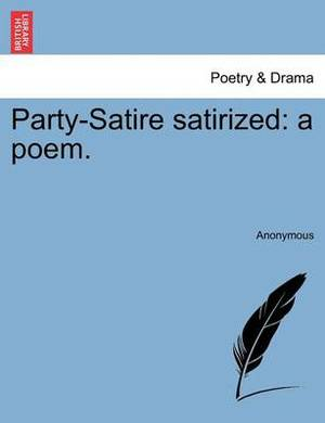 Party-Satire Satirized: A Poem.