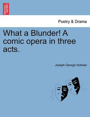 What a Blunder! a Comic Opera in Three Acts.
