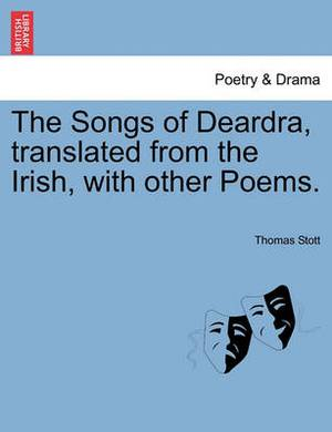 The Songs of Deardra, Translated from the Irish, with Other Poems.