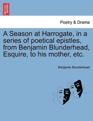 A Season at Harrogate, in a Series of Poetical Epistles, from Benjamin Blunderhead, Esquire, to His Mother, Etc.