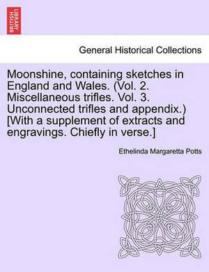 Moonshine, Containing Sketches in England and Wales. (Vol. 2. Miscellaneous Trifles. Vol. 3. Unconnected Trifles and Appendix.) [With a Supplement of Extracts and Engravings. Chiefly in Verse.]