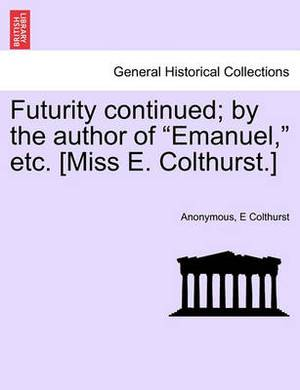 Futurity Continued; By the Author of  Emanuel,  Etc. [Miss E. Colthurst.]