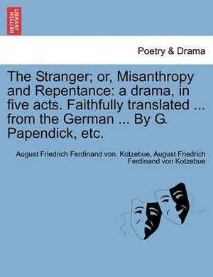 The Stranger; Or, Misanthropy and Repentance: A Drama, in Five Acts. Faithfully Translated ... from the German ... by G. Papendick, Etc.