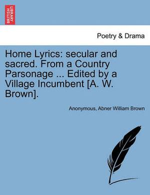 Home Lyrics: Secular and Sacred. from a Country Parsonage ... Edited by a Village Incumbent [A. W. Brown].