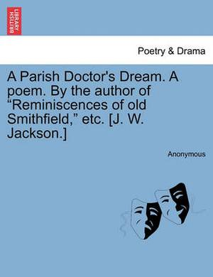 A Parish Doctor's Dream. a Poem. by the Author of  Reminiscences of Old Smithfield,  Etc. [J. W. Jackson.]
