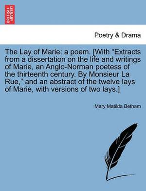 The Lay of Marie: A Poem. [With  Extracts from a Dissertation on the Life and Writings of Marie, an Anglo-Norman Poetess of the Thirteenth Century. by Monsieur La Rue,  and an Abstract of the Twelve Lays of Marie, with Versions of Two Lays.]