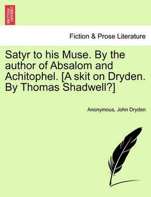 Satyr to His Muse. by the Author of Absalom and Achitophel. [A Skit on Dryden. by Thomas Shadwell?]