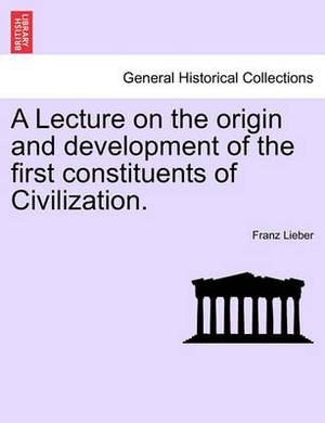 A Lecture on the Origin and Development of the First Constituents of Civilization.